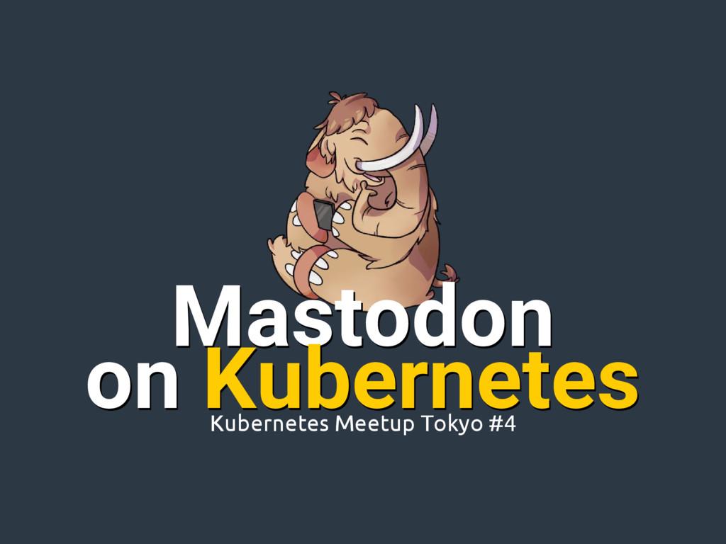 Mastodon on Kubernetes Mastodon Kubernetes Meet...