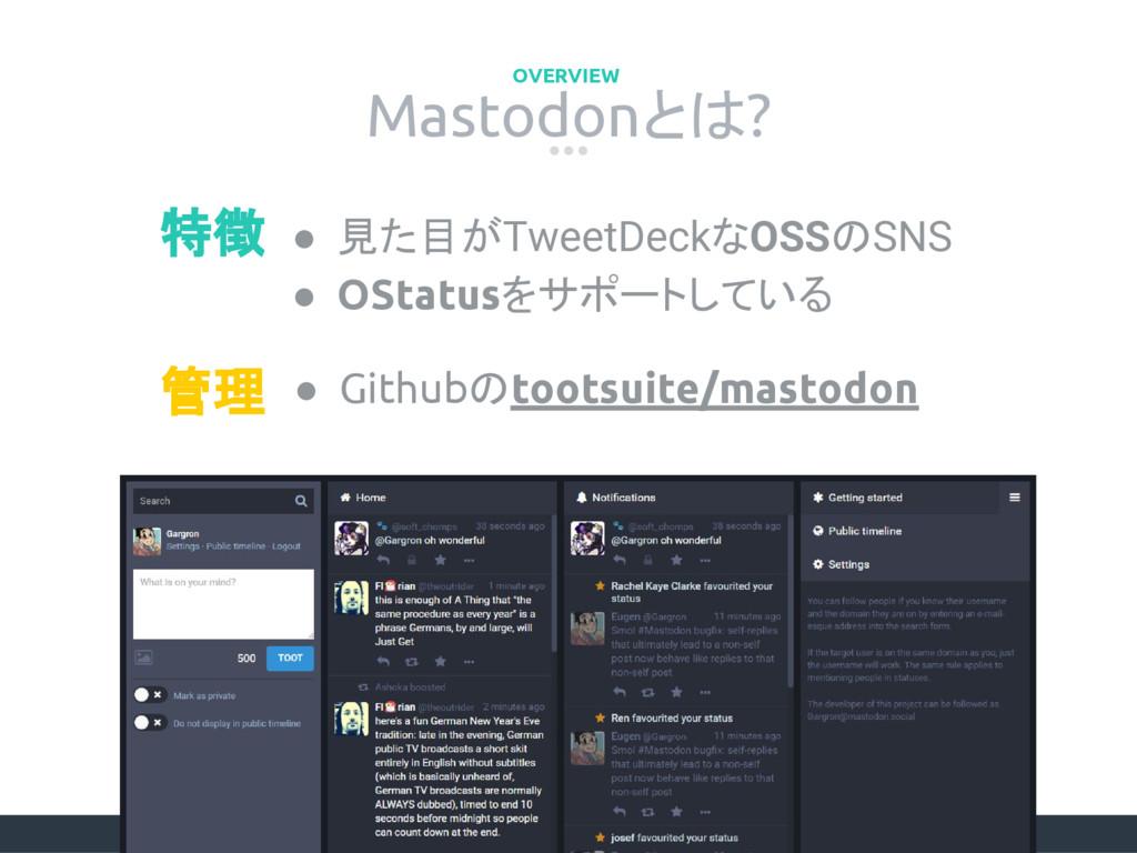 Mastodonとは? OVERVIEW ● 見た目がTweetDeckなOSSのSNS ● ...