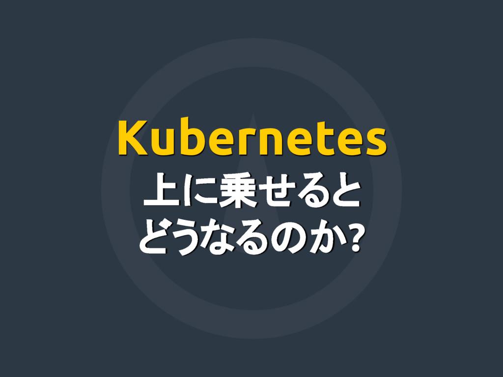 Kubernetes 上に乗せると どうなるのか?