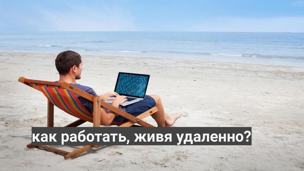 как работать, живя удаленно?