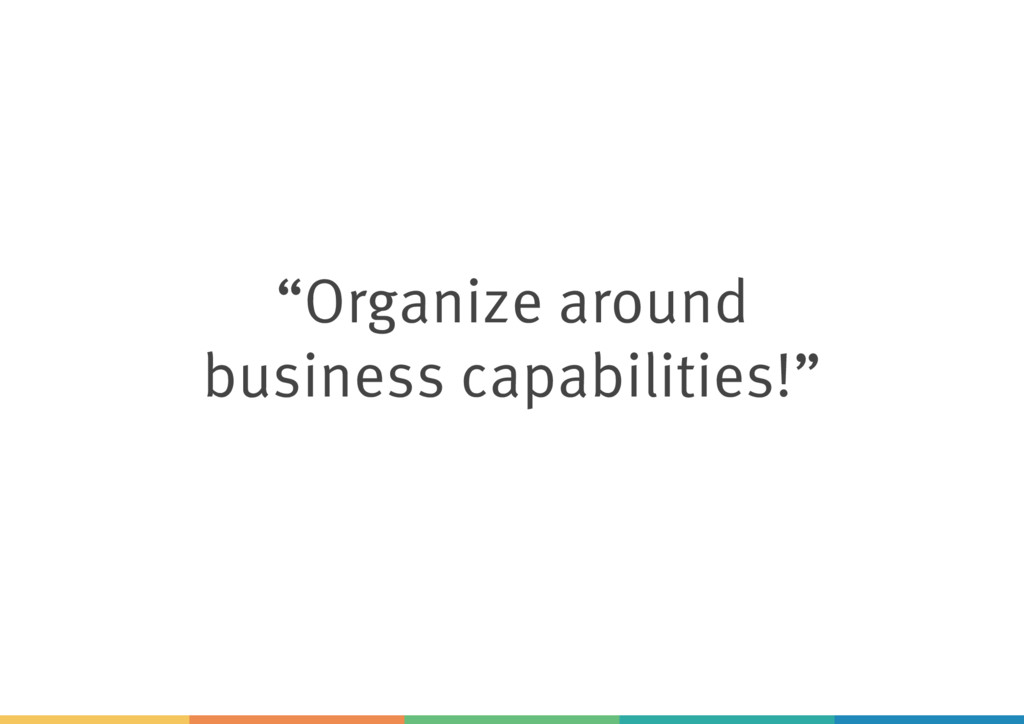 """Organize around business capabilities!"""