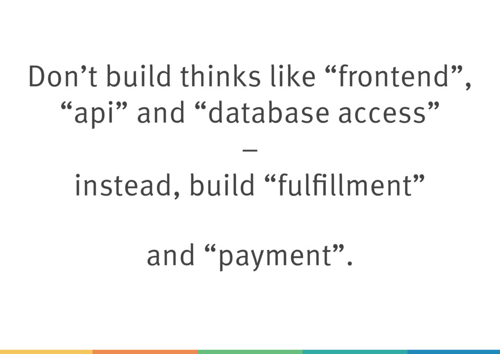 "Don't build thinks like ""frontend"", ""api"" and ""..."
