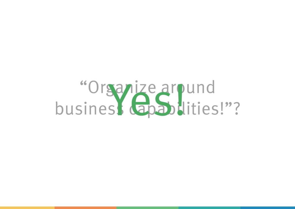 """Organize around business capabilities!""? Yes!"