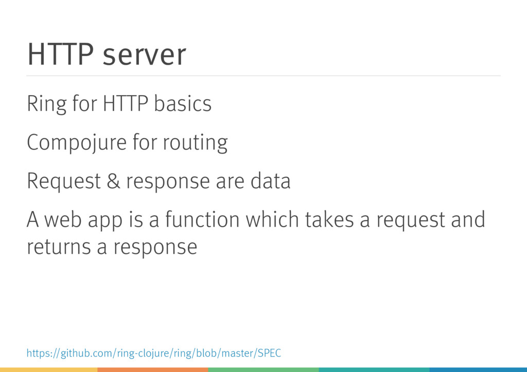 HTTP server Ring for HTTP basics Compojure for ...