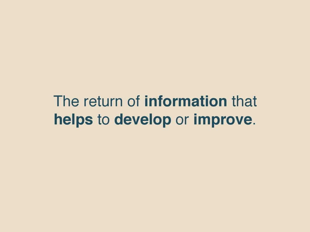 The return of information that helps to develop...