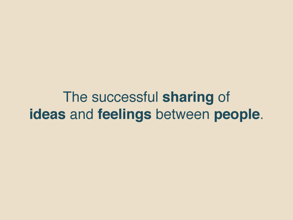 The successful sharing of ideas and feelings be...