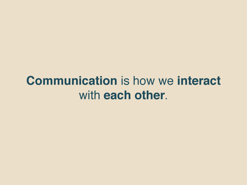 Communication is how we interact with each othe...