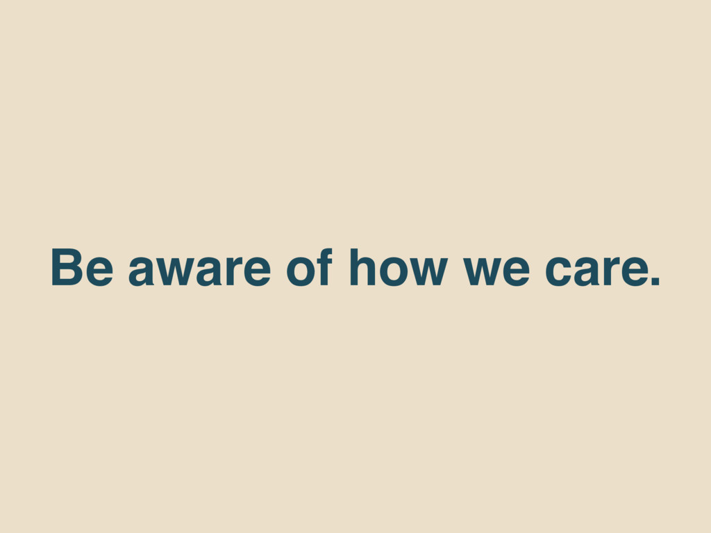Be aware of how we care.