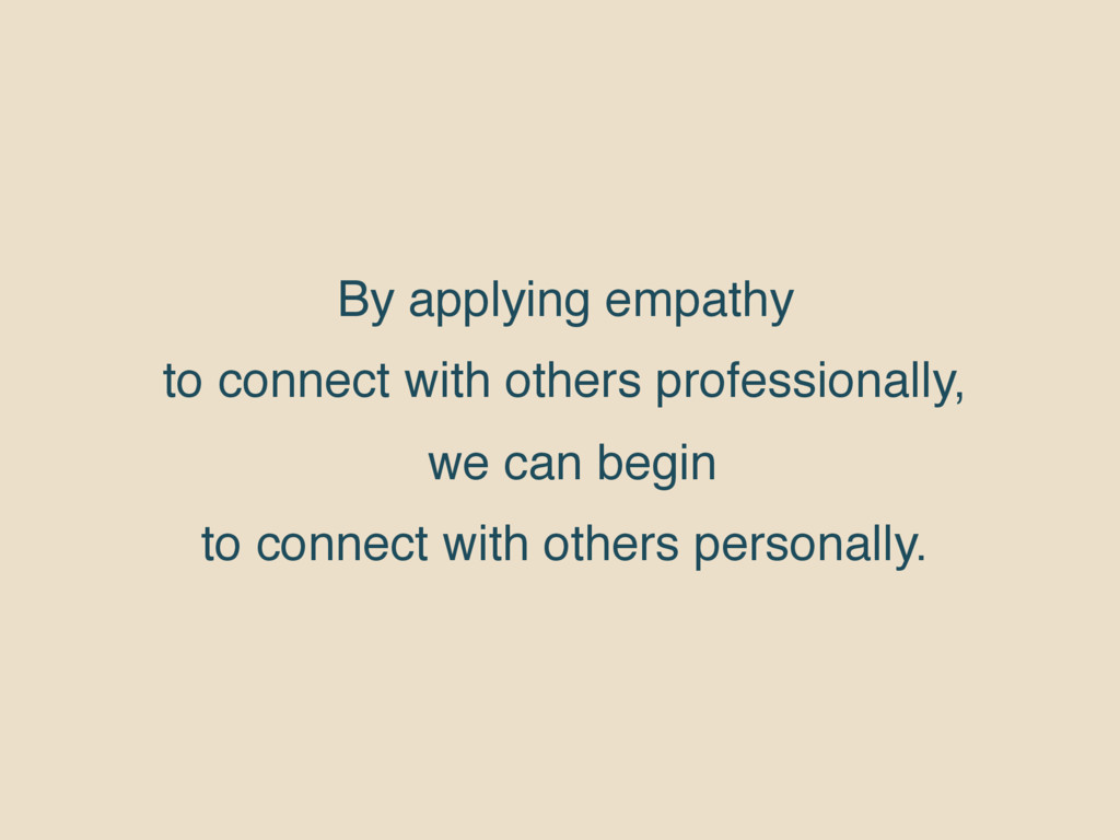 By applying empathy to connect with others prof...