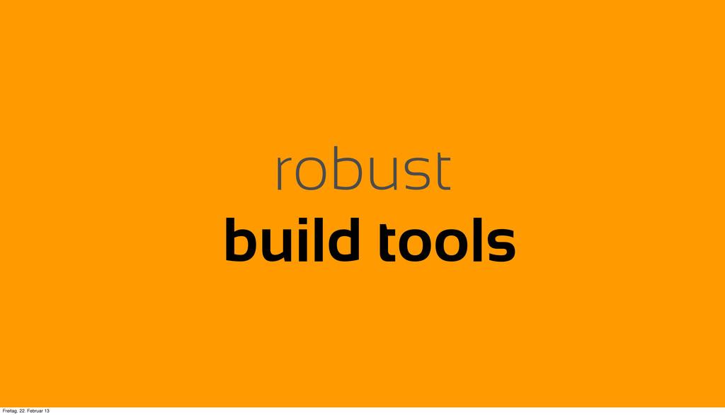 robust build tools Freitag, 22. Februar 13