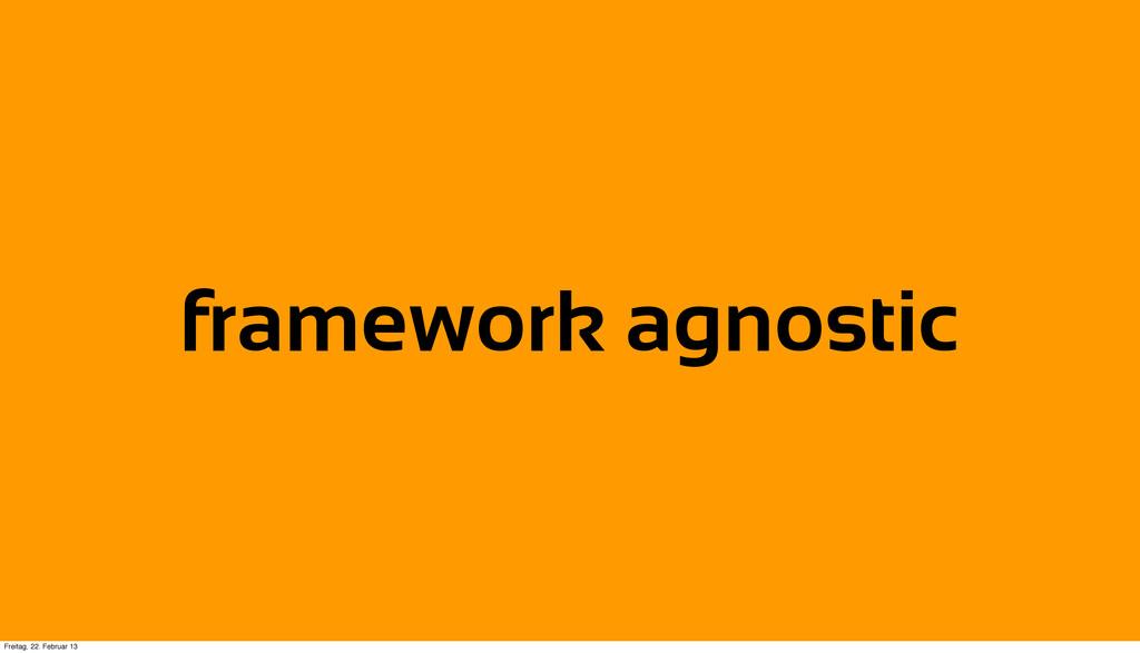 framework agnostic Freitag, 22. Februar 13