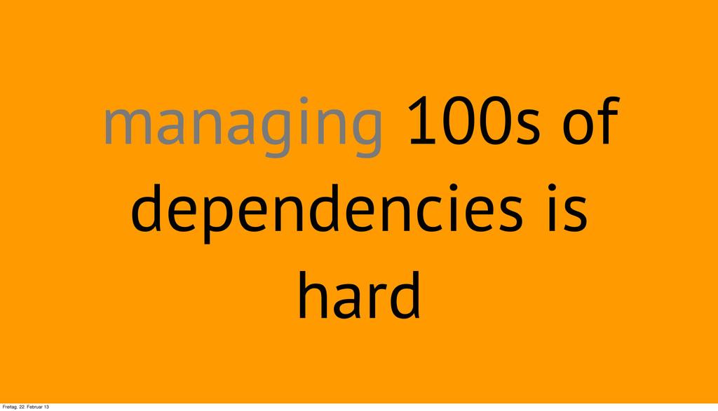 managing 100s of dependencies is hard Freitag, ...