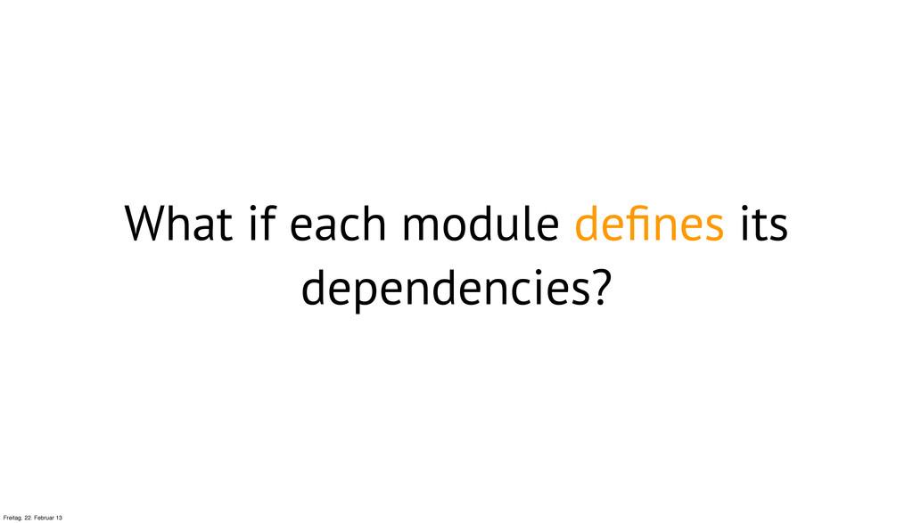 What if each module defines its dependencies? Fr...