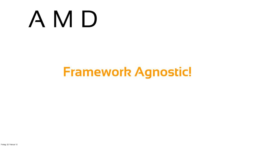 A M D Framework Agnostic! Freitag, 22. Februar ...