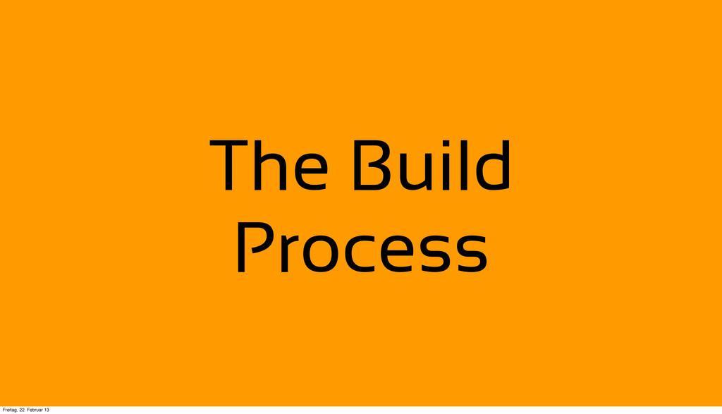 The Build Process Freitag, 22. Februar 13