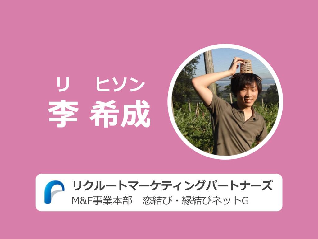 リクルートマーケティングパートナーズ M&F事業本部恋結び・縁結びネットG 李 希成 リ ヒ...