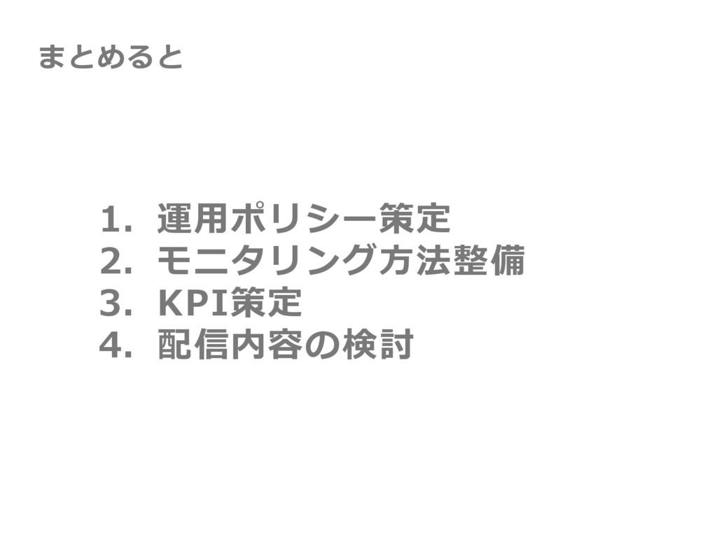 1. 運⽤ポリシー策定 2. モニタリング⽅法整備 3. KPI策定 4. 配信内容の検討 ま...