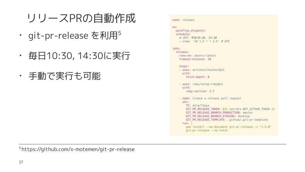 リリースPRの自動作成 • git-pr-release を利用5 • 毎日10:30, 14...