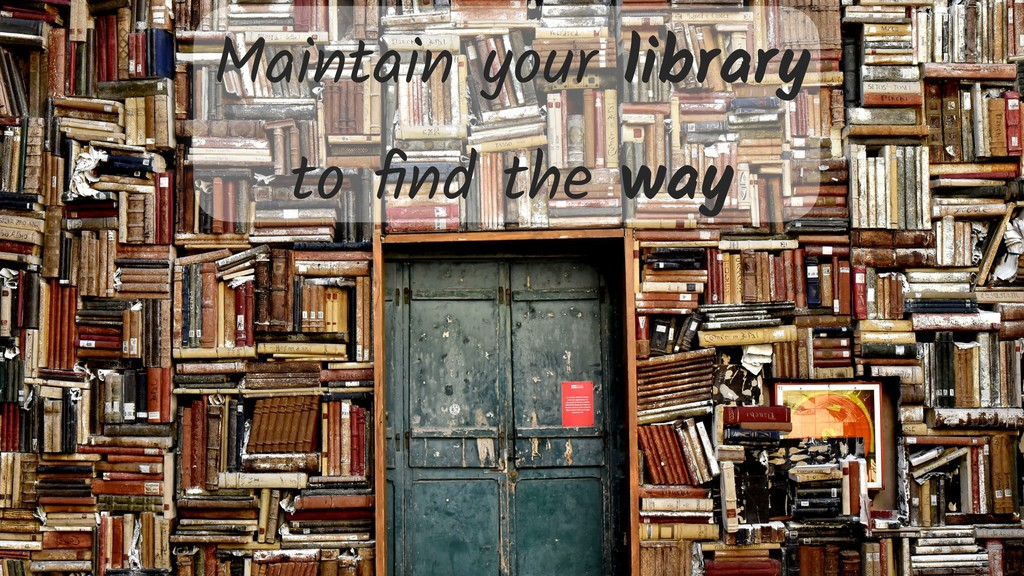 Maintain your library to find the way