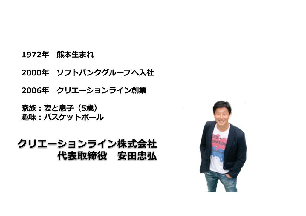 クリエーションライン株式会社 代表取締役 安⽥忠弘 1972年 熊本⽣まれ 2000年 ソフト...