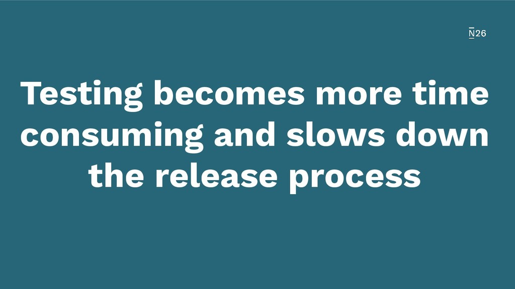 Testing becomes more time consuming and slows d...