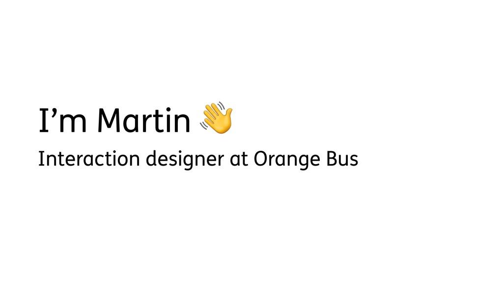 I'm Martin  Interaction designer at Orange Bus