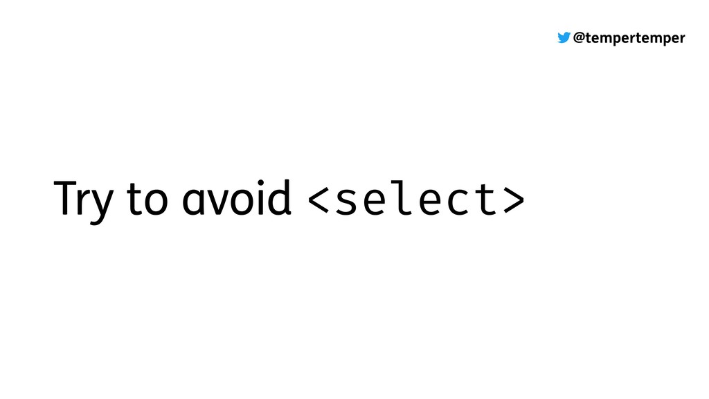 @tempertemper Try to avoid <select>