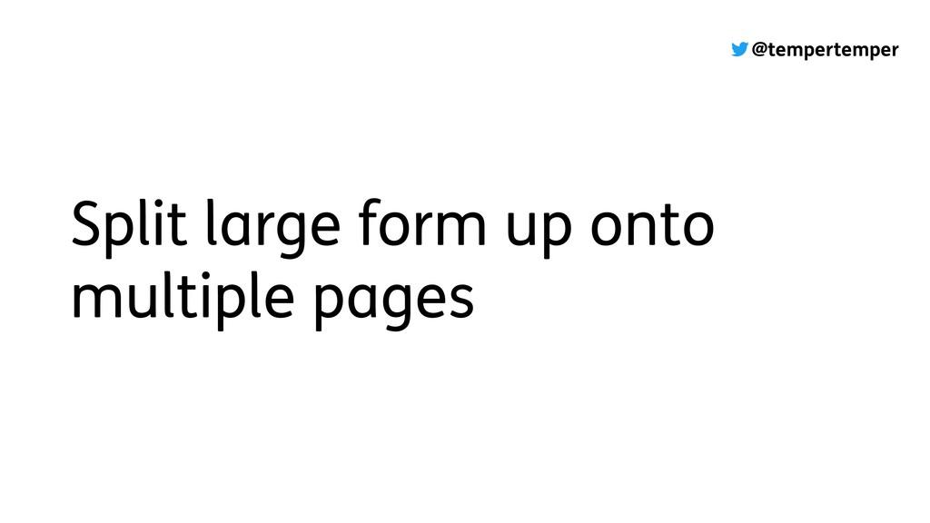 @tempertemper Split large form up onto multiple...