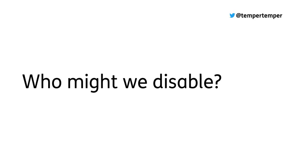 @tempertemper Who might we disable?