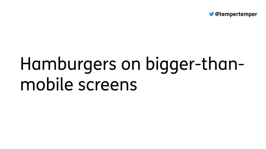 @tempertemper Hamburgers on bigger-than- mobile...