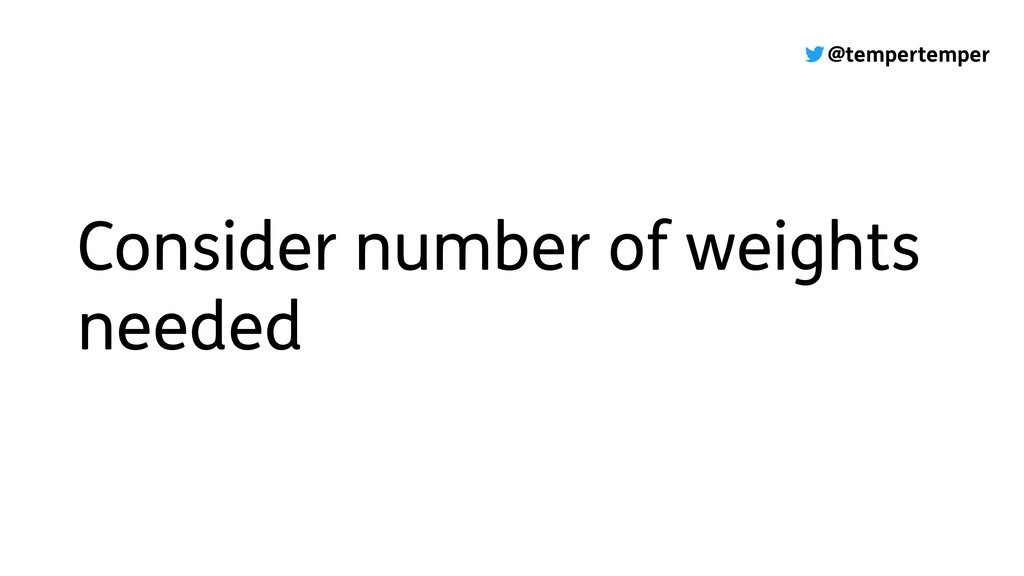 @tempertemper Consider number of weights needed