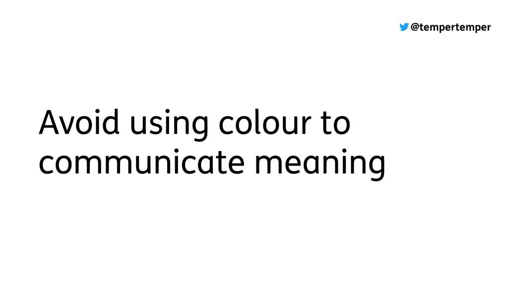 @tempertemper Avoid using colour to communicate...