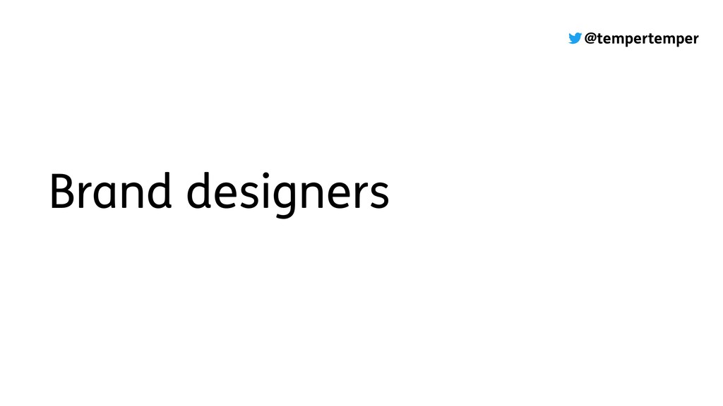 @tempertemper Brand designers
