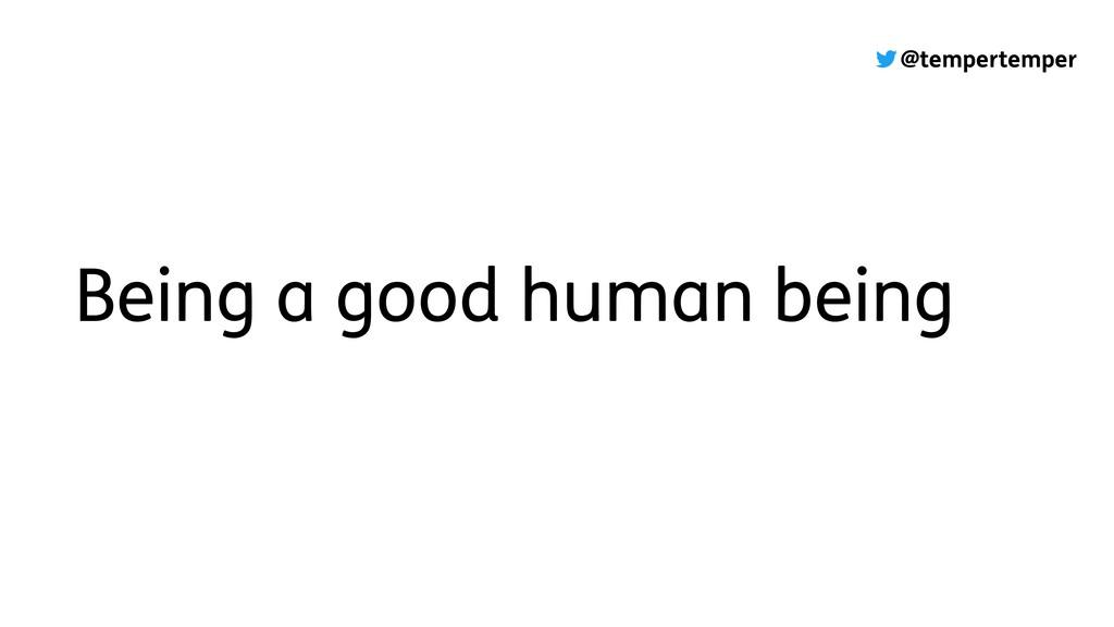 @tempertemper Being a good human being