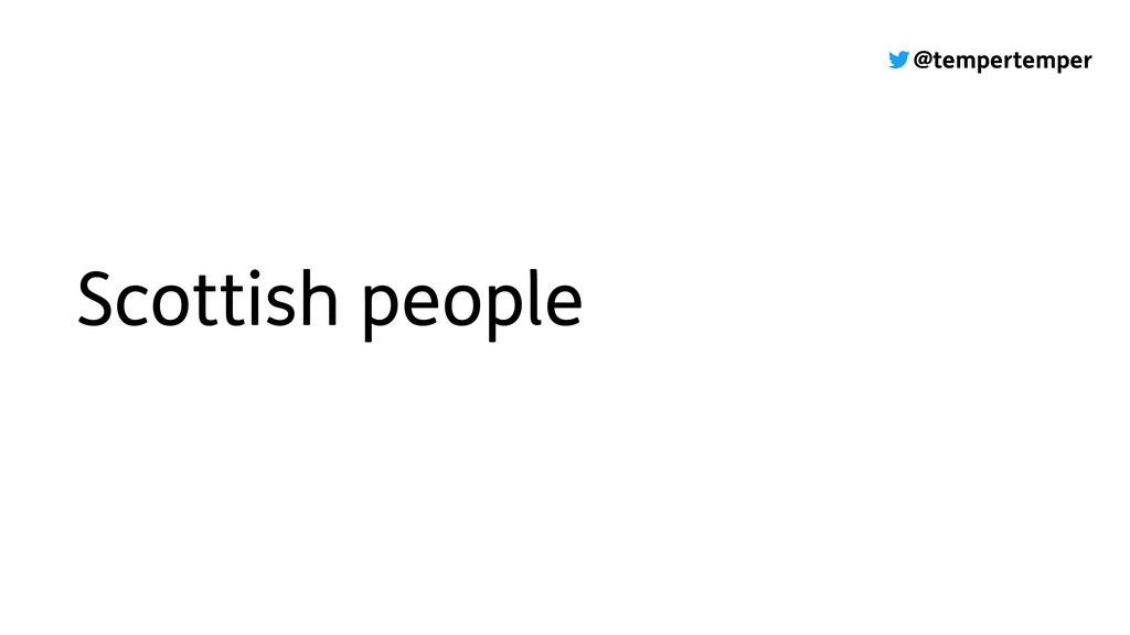 @tempertemper Scottish people