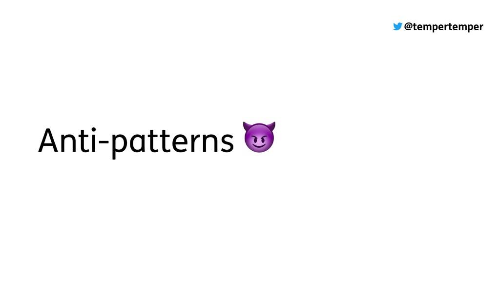 @tempertemper Anti-patterns