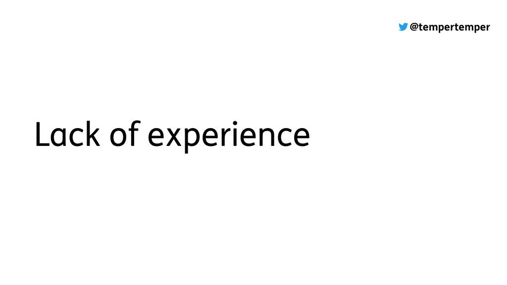 @tempertemper Lack of experience