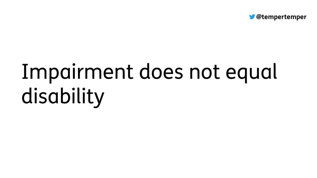 @tempertemper Impairment does not equal disabil...