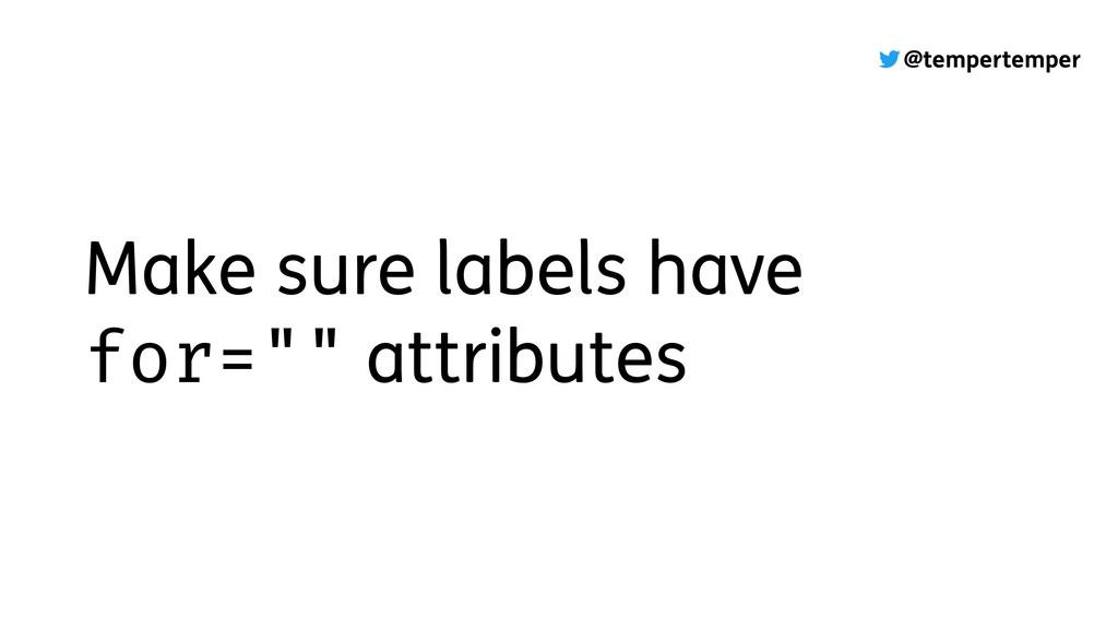 """@tempertemper Make sure labels have for="""""""" attr..."""