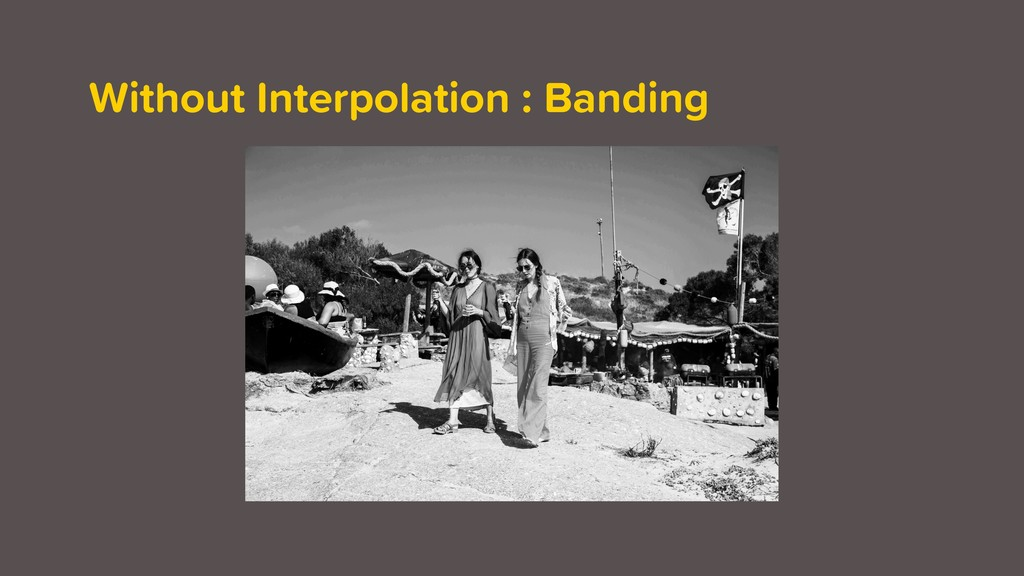 Without Interpolation : Banding
