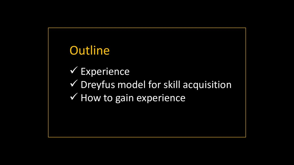 Outline ✓ Experience ✓ Dreyfus model for skill ...