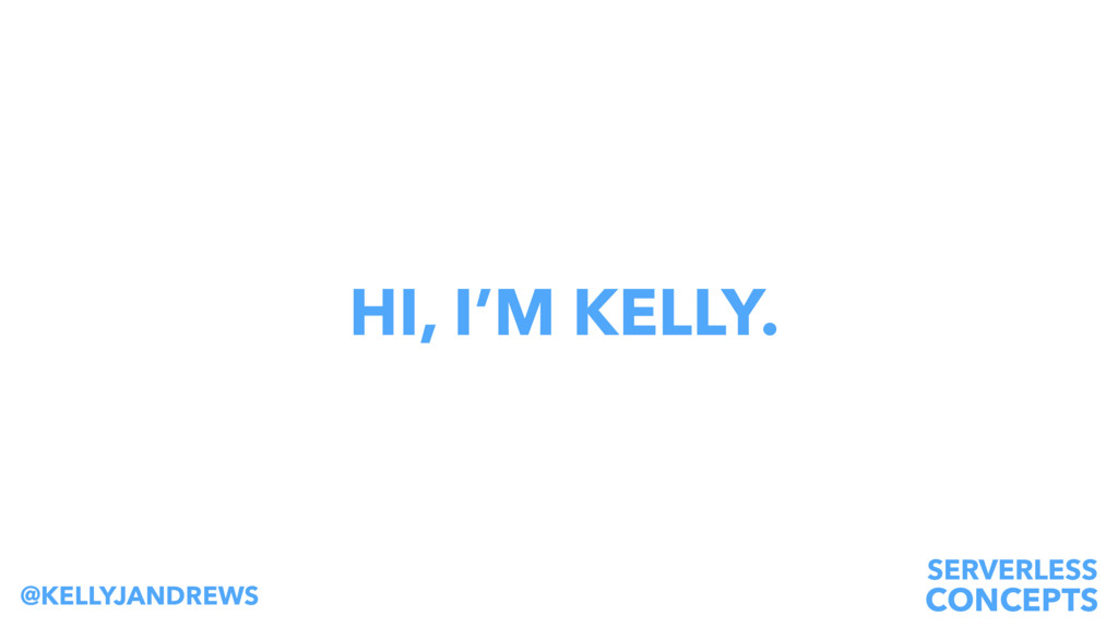 SERVERLESS CONCEPTS @KELLYJANDREWS HI, I'M KELL...