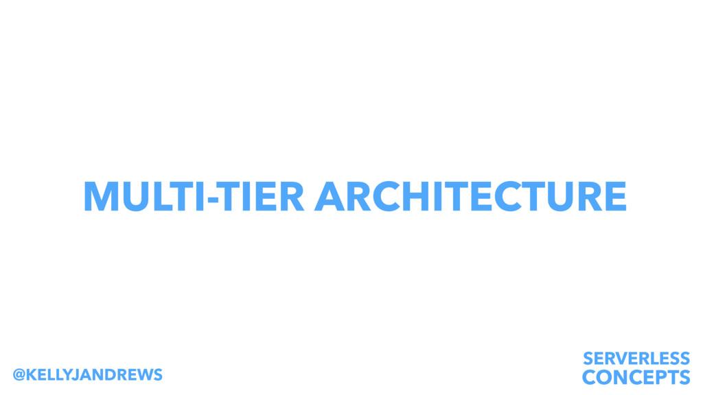 SERVERLESS CONCEPTS @KELLYJANDREWS MULTI-TIER A...