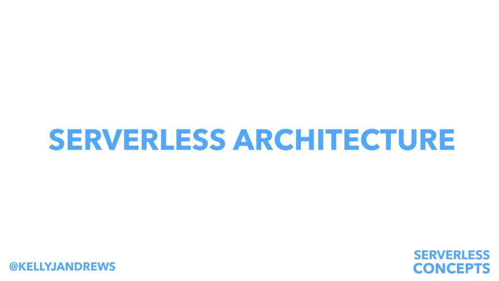 SERVERLESS CONCEPTS @KELLYJANDREWS SERVERLESS A...