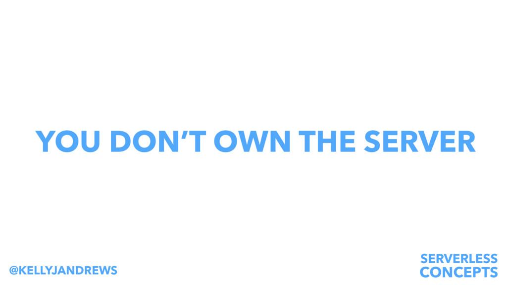 SERVERLESS CONCEPTS @KELLYJANDREWS YOU DON'T OW...