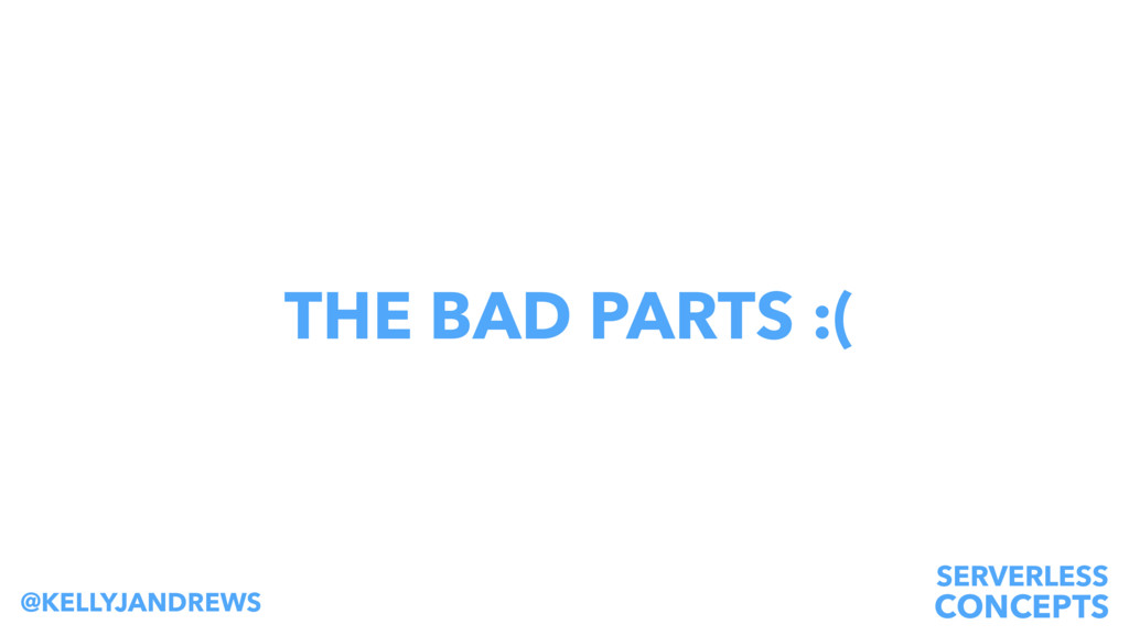 SERVERLESS CONCEPTS @KELLYJANDREWS THE BAD PART...