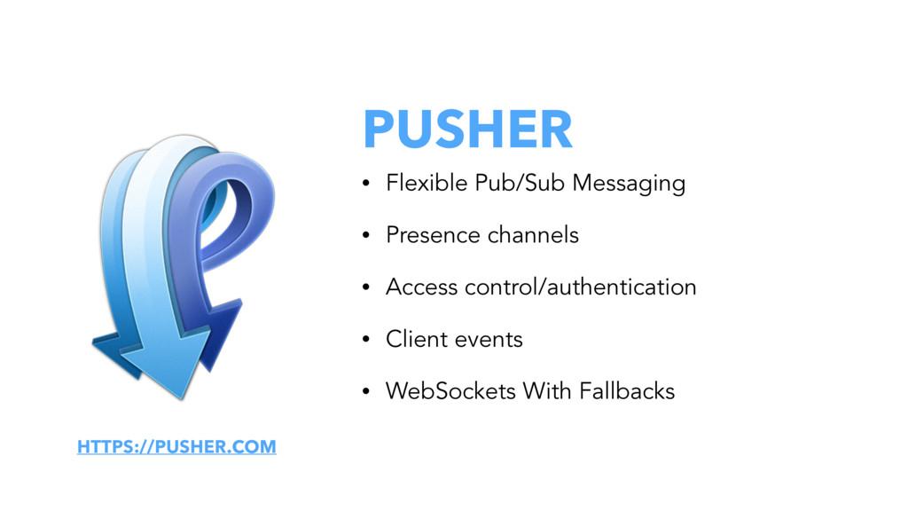 PUSHER • Flexible Pub/Sub Messaging • Presence ...
