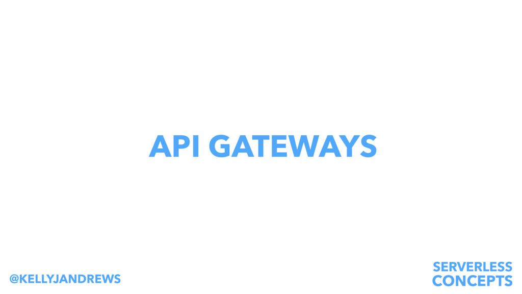 SERVERLESS CONCEPTS @KELLYJANDREWS API GATEWAYS