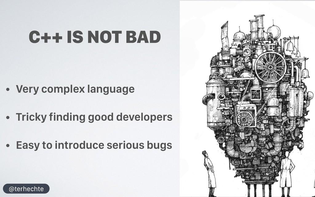 @terhechte C++ IS NOT BAD • Very complex langua...