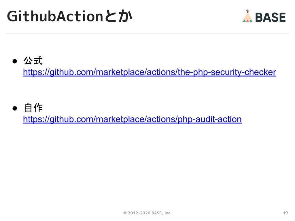 19 © 2012-2020 BASE, Inc. GithubActionとか ● 公式 h...